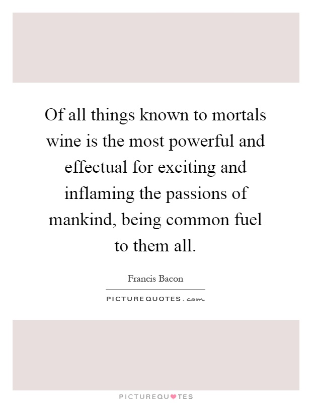 Of all things known to mortals wine is the most powerful and effectual for exciting and inflaming the passions of mankind, being common fuel to them all Picture Quote #1