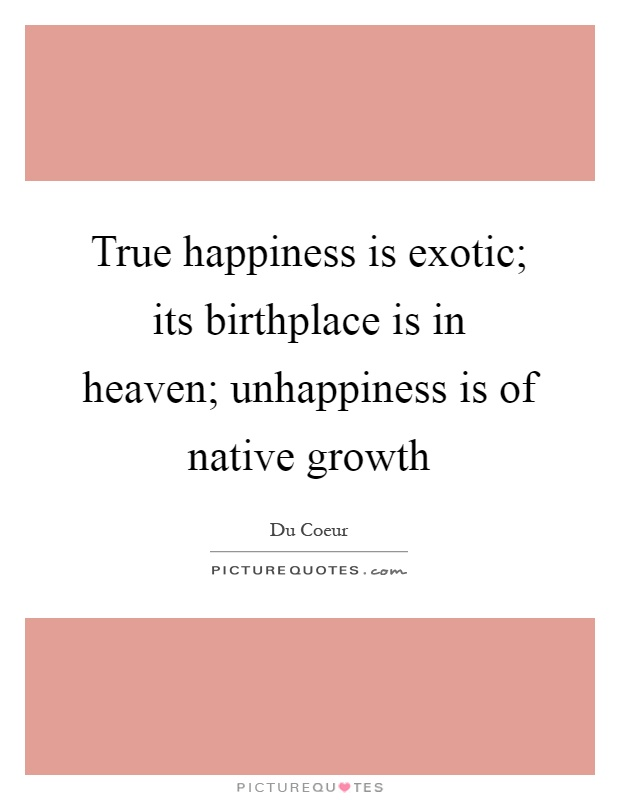 True happiness is exotic; its birthplace is in heaven; unhappiness is of native growth Picture Quote #1