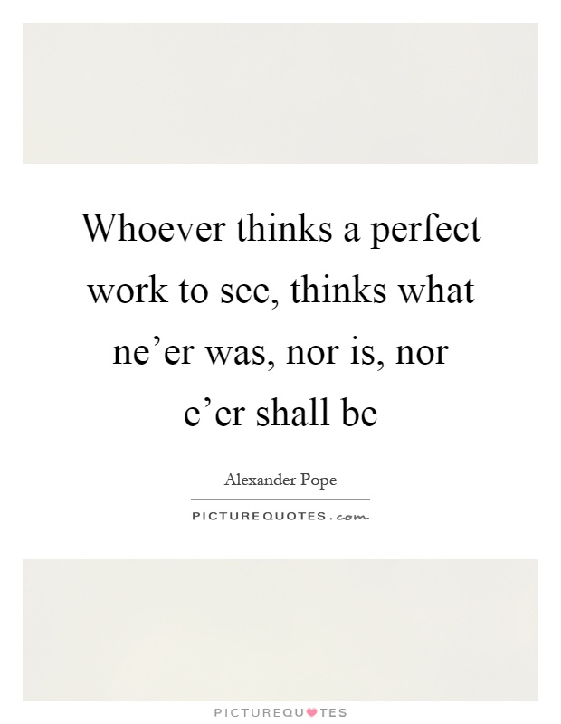 Whoever thinks a perfect work to see, thinks what ne'er was, nor is, nor e'er shall be Picture Quote #1