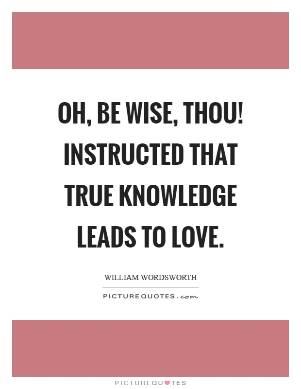Oh, be wise, thou! Instructed that true knowledge leads to love Picture Quote #1