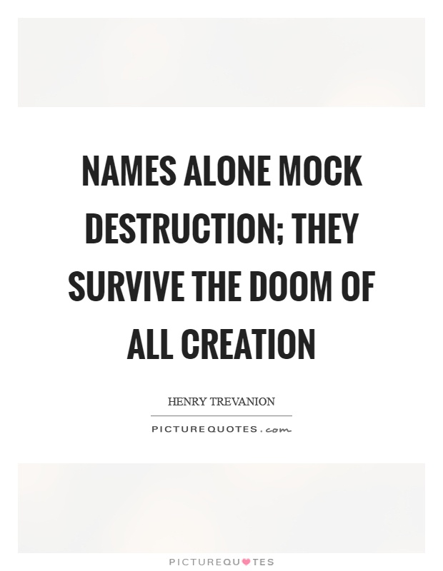 Names alone mock destruction; they survive the doom of all creation Picture Quote #1