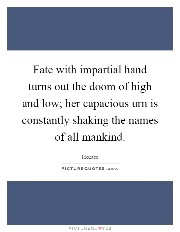 Fate with impartial hand turns out the doom of high and low; her capacious urn is constantly shaking the names of all mankind Picture Quote #1