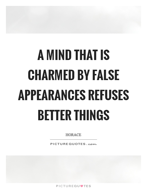 A mind that is charmed by false appearances refuses better things Picture Quote #1