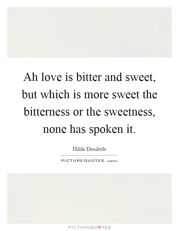 Ah love is bitter and sweet, but which is more sweet the bitterness or the sweetness, none has spoken it Picture Quote #1