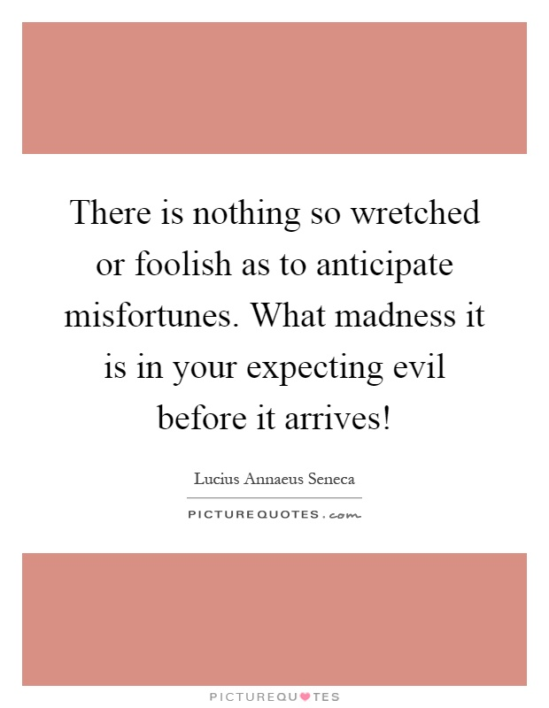 There is nothing so wretched or foolish as to anticipate misfortunes. What madness it is in your expecting evil before it arrives! Picture Quote #1