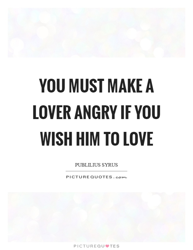 You must make a lover angry if you wish him to love ...