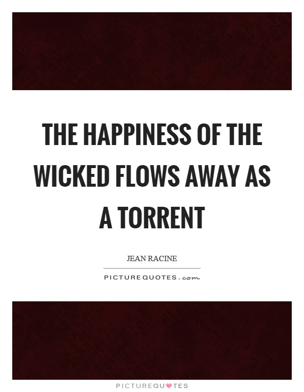 The happiness of the wicked flows away as a torrent Picture Quote #1
