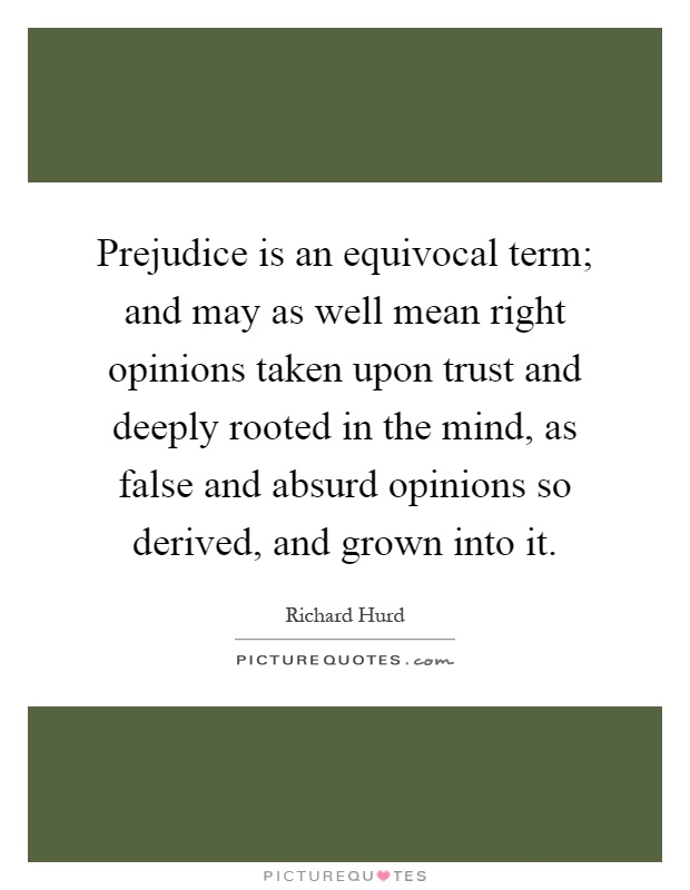 Prejudice is an equivocal term; and may as well mean right opinions taken upon trust and deeply rooted in the mind, as false and absurd opinions so derived, and grown into it Picture Quote #1