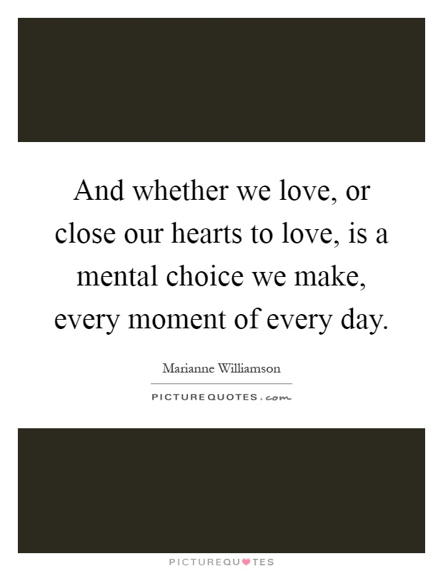 And whether we love, or close our hearts to love, is a mental choice we make, every moment of every day Picture Quote #1