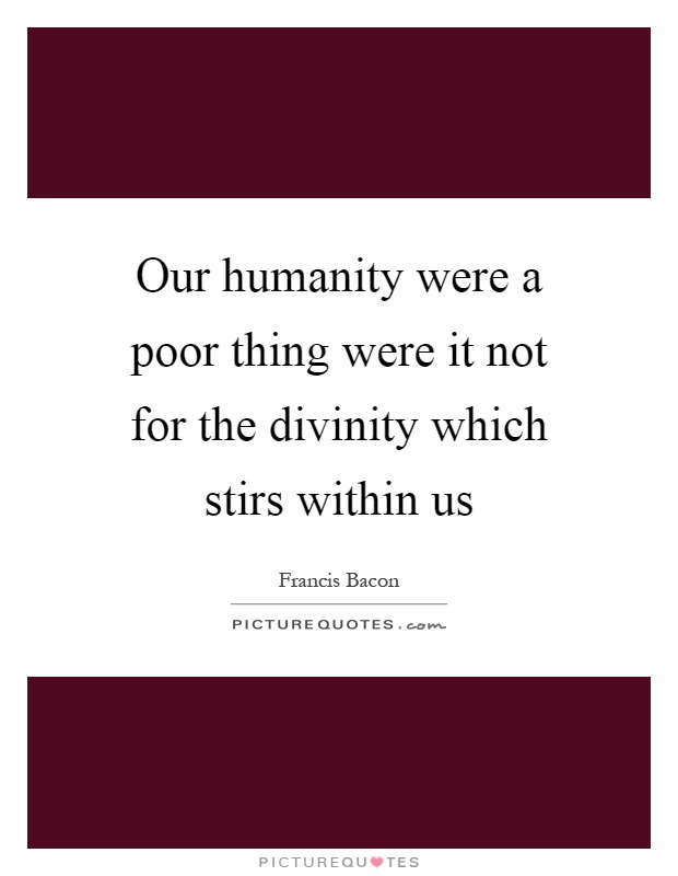 Our humanity were a poor thing were it not for the divinity which stirs within us Picture Quote #1