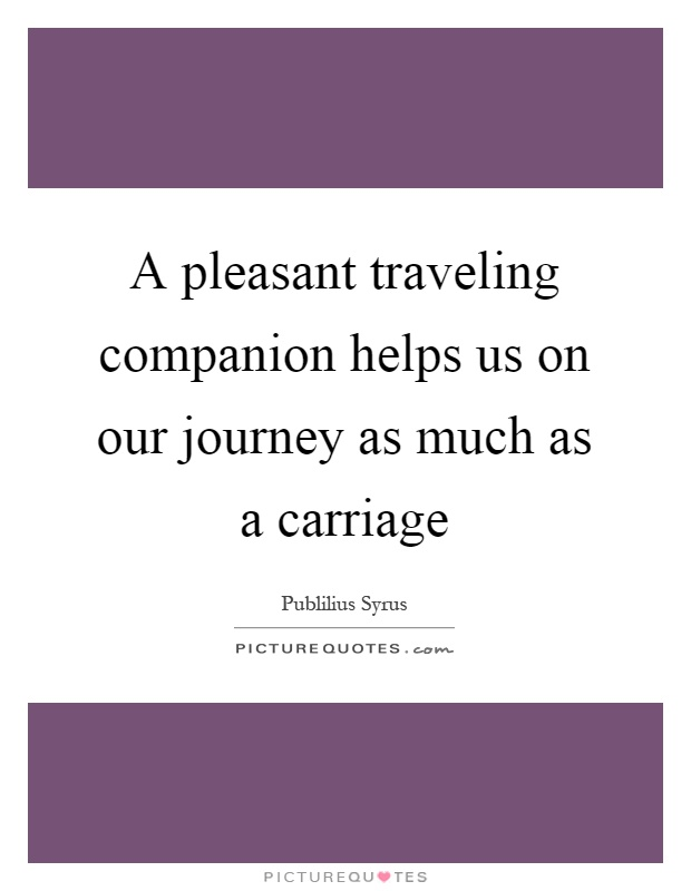 A pleasant traveling companion helps us on our journey as much as a carriage Picture Quote #1