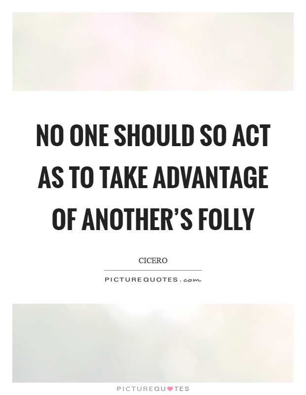 No one should so act as to take advantage of another's folly Picture Quote #1