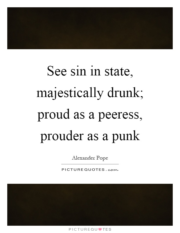 See sin in state, majestically drunk; proud as a peeress, prouder as a punk Picture Quote #1