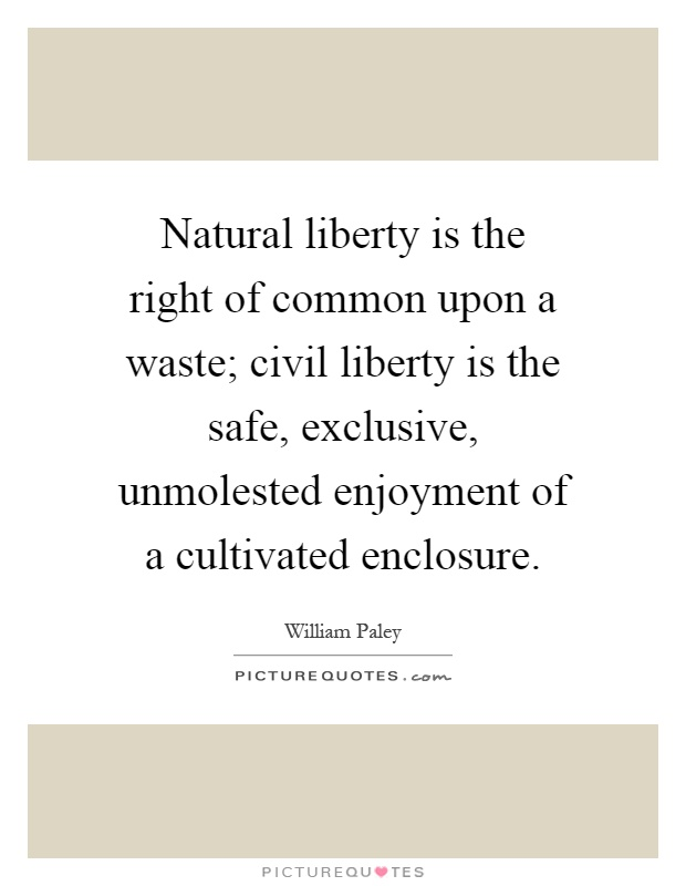 Natural liberty is the right of common upon a waste; civil liberty is the safe, exclusive, unmolested enjoyment of a cultivated enclosure Picture Quote #1