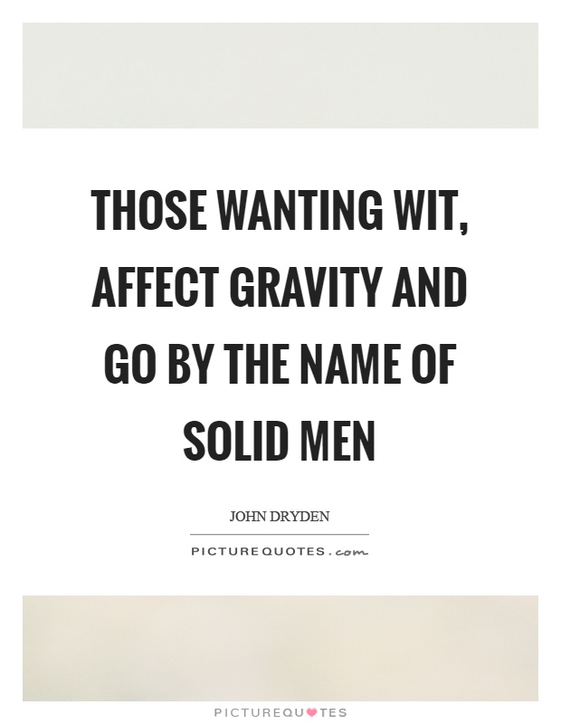 Those wanting wit, affect gravity and go by the name of solid men Picture Quote #1