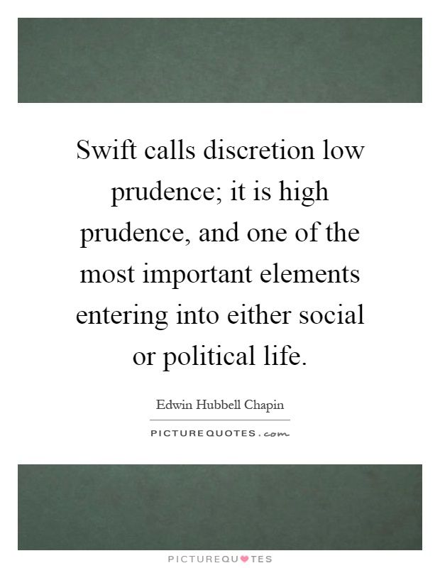 Swift calls discretion low prudence; it is high prudence, and one of the most important elements entering into either social or political life Picture Quote #1