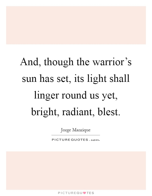 And, though the warrior's sun has set, its light shall linger round us yet, bright, radiant, blest Picture Quote #1