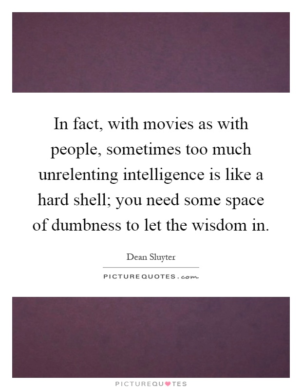 In fact, with movies as with people, sometimes too much unrelenting intelligence is like a hard shell; you need some space of dumbness to let the wisdom in Picture Quote #1
