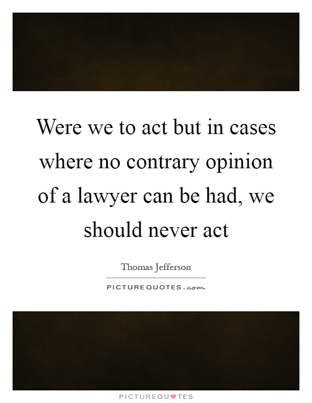 Were we to act but in cases where no contrary opinion of a lawyer can be had, we should never act Picture Quote #1