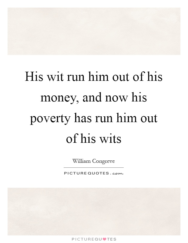 His wit run him out of his money, and now his poverty has run him out of his wits Picture Quote #1