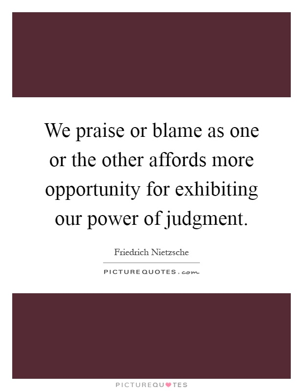 We praise or blame as one or the other affords more opportunity for exhibiting our power of judgment Picture Quote #1