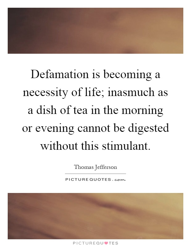 Defamation is becoming a necessity of life; inasmuch as a dish of tea in the morning or evening cannot be digested without this stimulant Picture Quote #1