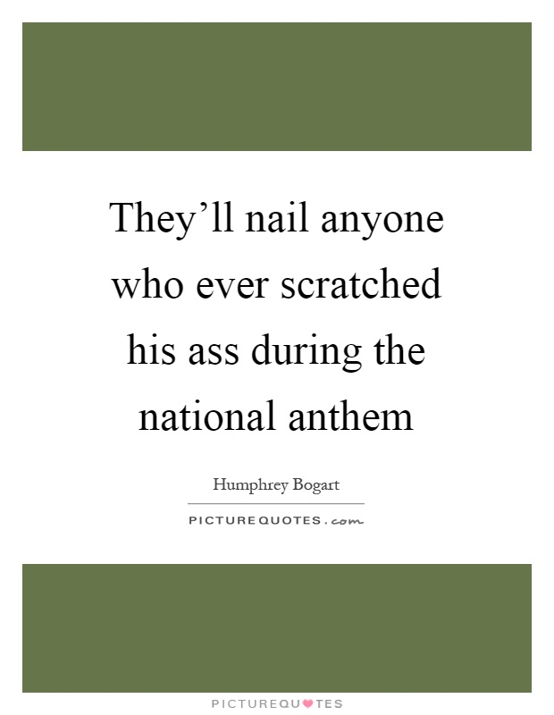 They'll nail anyone who ever scratched his ass during the national anthem Picture Quote #1