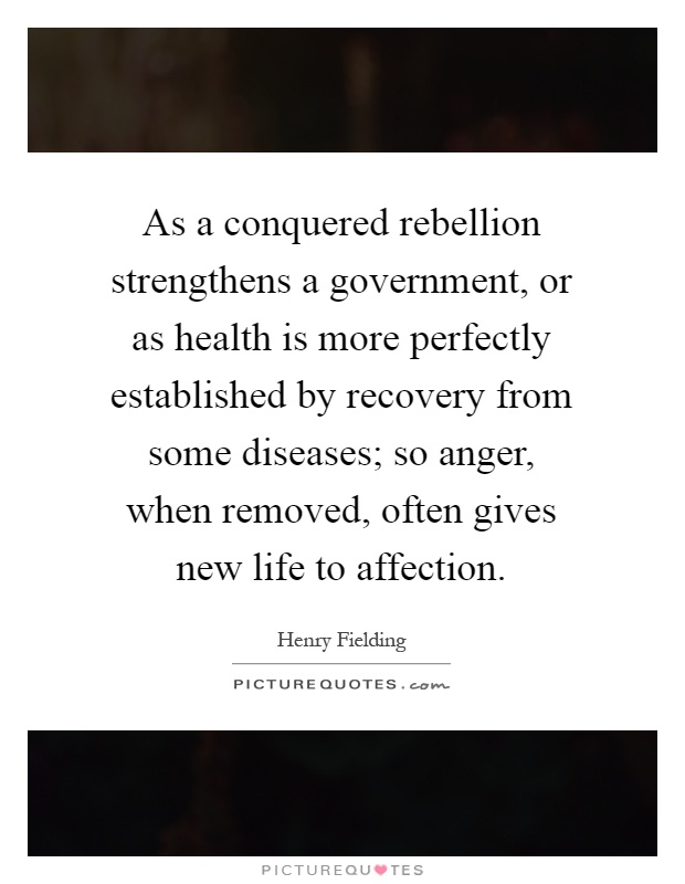 As a conquered rebellion strengthens a government, or as health is more perfectly established by recovery from some diseases; so anger, when removed, often gives new life to affection Picture Quote #1