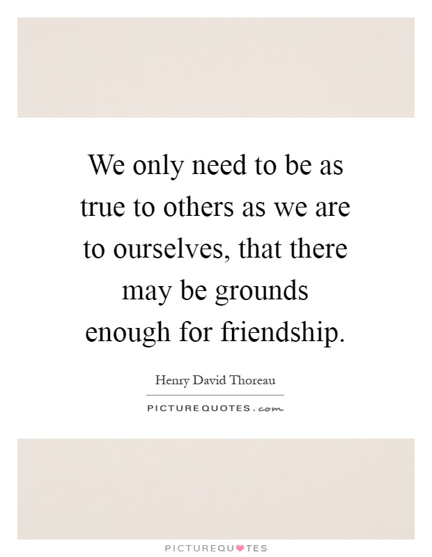 We only need to be as true to others as we are to ourselves, that there may be grounds enough for friendship Picture Quote #1