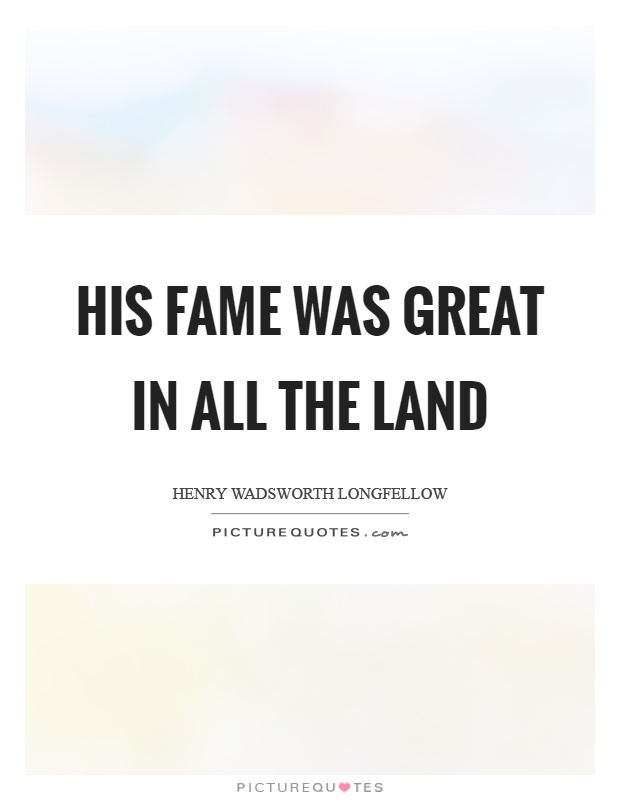 His fame was great in all the land Picture Quote #1