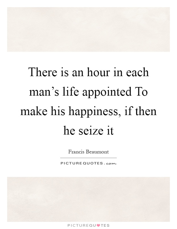 There is an hour in each man's life appointed To make his happiness, if then he seize it Picture Quote #1