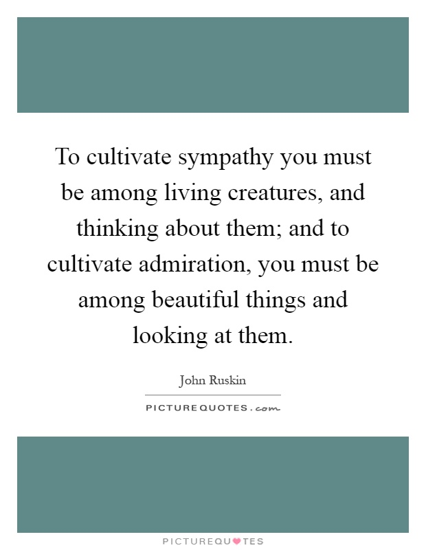 To cultivate sympathy you must be among living creatures, and thinking about them; and to cultivate admiration, you must be among beautiful things and looking at them Picture Quote #1
