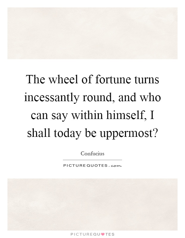 The wheel of fortune turns incessantly round, and who can say within himself, I shall today be uppermost? Picture Quote #1