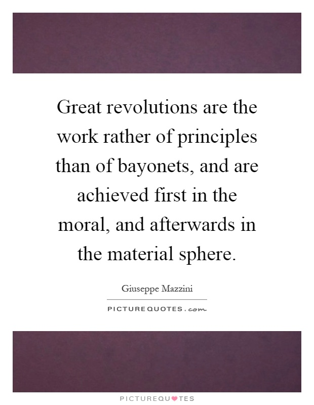 Great revolutions are the work rather of principles than of bayonets, and are achieved first in the moral, and afterwards in the material sphere Picture Quote #1