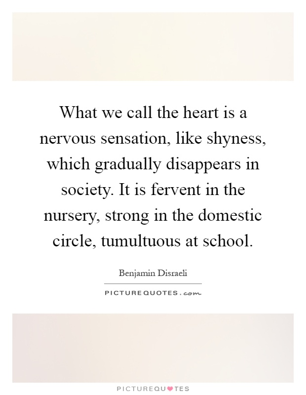 What we call the heart is a nervous sensation, like shyness, which gradually disappears in society. It is fervent in the nursery, strong in the domestic circle, tumultuous at school Picture Quote #1