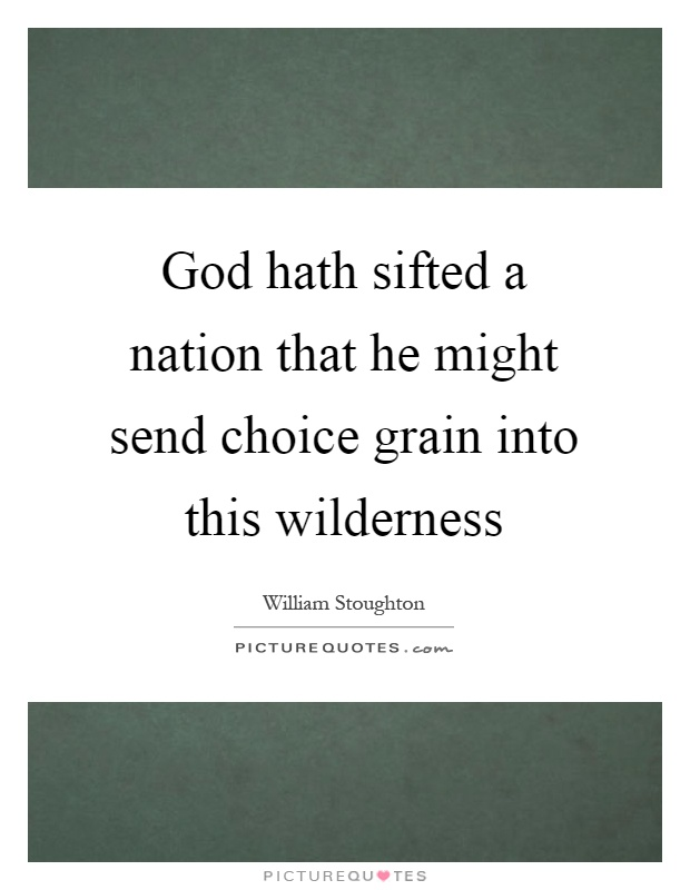 God hath sifted a nation that he might send choice grain into this wilderness Picture Quote #1