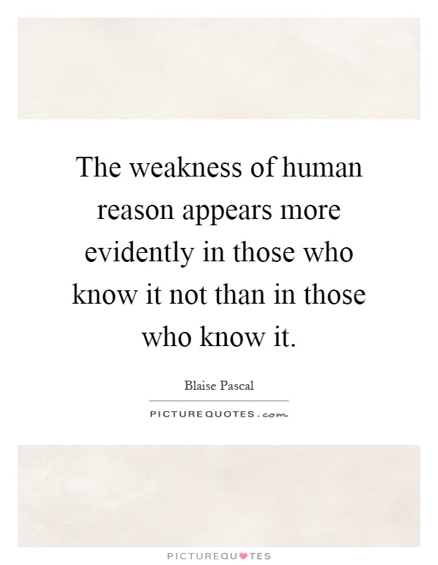 The weakness of human reason appears more evidently in those who know it not than in those who know it Picture Quote #1