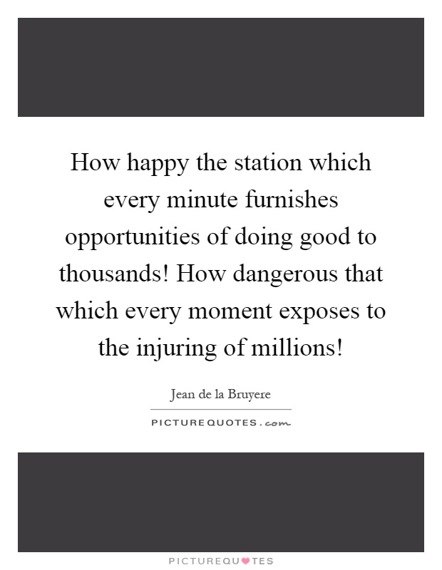 How happy the station which every minute furnishes opportunities of doing good to thousands! How dangerous that which every moment exposes to the injuring of millions! Picture Quote #1