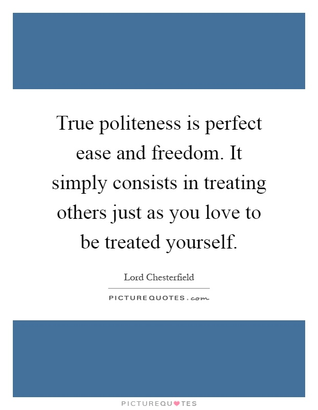 True politeness is perfect ease and freedom. It simply consists in treating others just as you love to be treated yourself Picture Quote #1