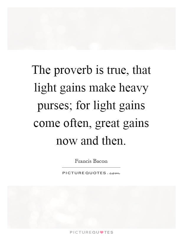 The proverb is true, that light gains make heavy purses; for light gains come often, great gains now and then Picture Quote #1