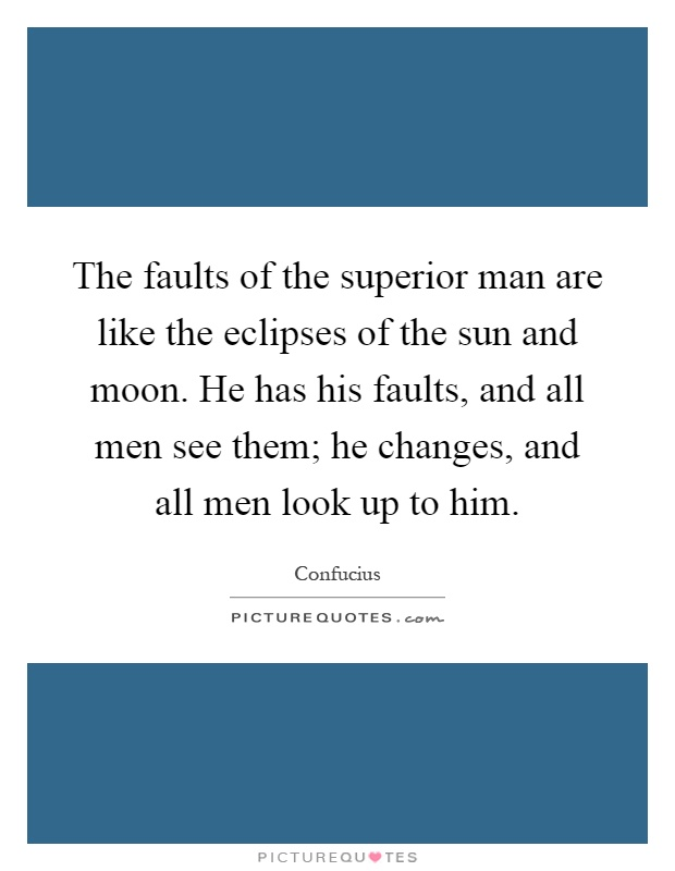 The faults of the superior man are like the eclipses of the sun and moon. He has his faults, and all men see them; he changes, and all men look up to him Picture Quote #1