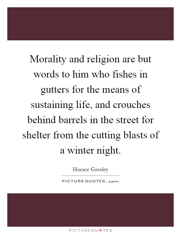 Morality and religion are but words to him who fishes in gutters for the means of sustaining life, and crouches behind barrels in the street for shelter from the cutting blasts of a winter night Picture Quote #1