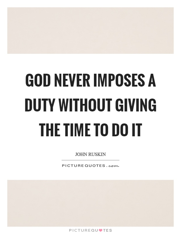 God never imposes a duty without giving the time to do it Picture Quote #1