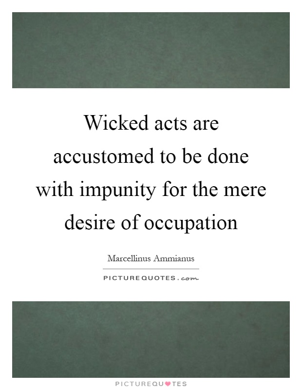 Wicked acts are accustomed to be done with impunity for the mere desire of occupation Picture Quote #1