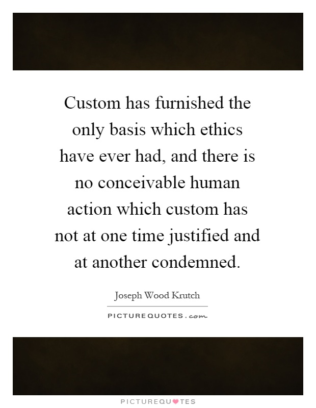 Custom has furnished the only basis which ethics have ever had, and there is no conceivable human action which custom has not at one time justified and at another condemned Picture Quote #1