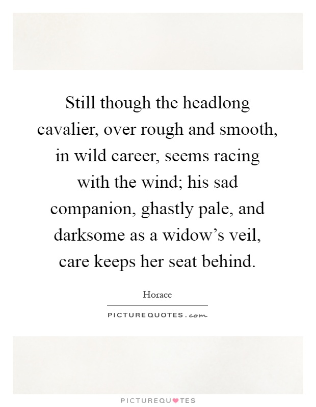 Still though the headlong cavalier, over rough and smooth, in wild career, seems racing with the wind; his sad companion, ghastly pale, and darksome as a widow's veil, care keeps her seat behind Picture Quote #1
