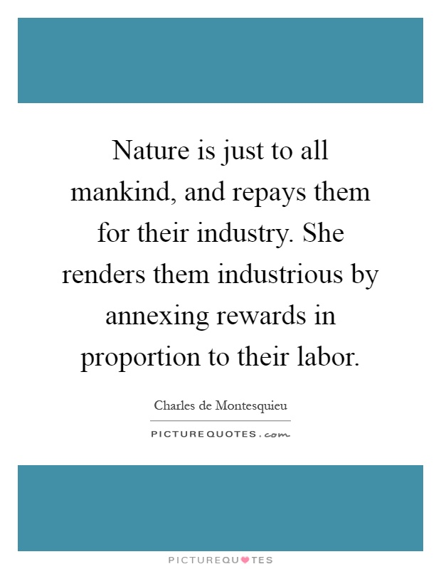 Nature is just to all mankind, and repays them for their industry. She renders them industrious by annexing rewards in proportion to their labor Picture Quote #1