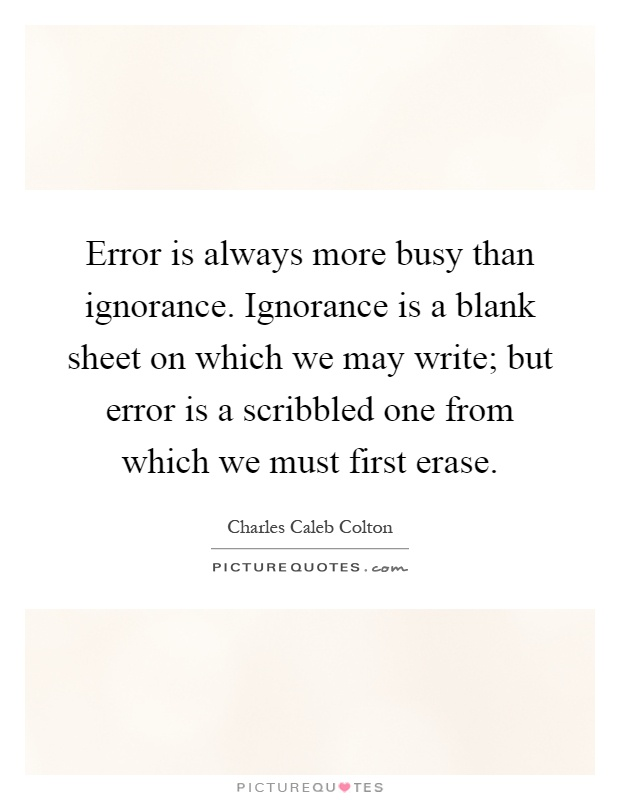 Error is always more busy than ignorance. Ignorance is a blank sheet on which we may write; but error is a scribbled one from which we must first erase Picture Quote #1