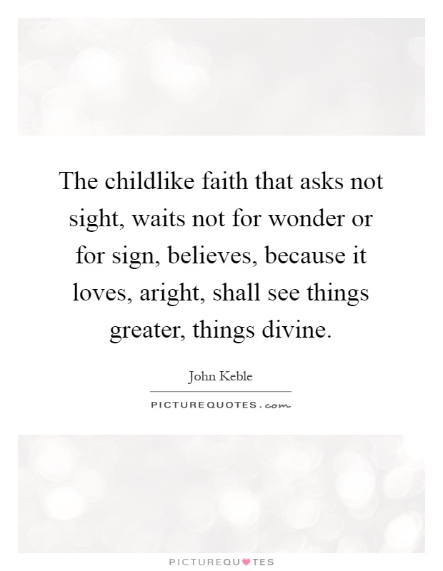 The childlike faith that asks not sight, waits not for wonder or for sign, believes, because it loves, aright, shall see things greater, things divine Picture Quote #1