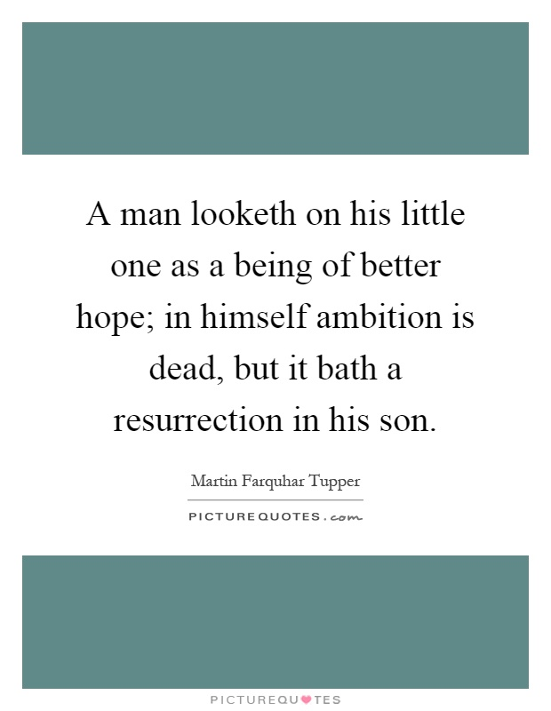 A man looketh on his little one as a being of better hope; in himself ambition is dead, but it bath a resurrection in his son Picture Quote #1